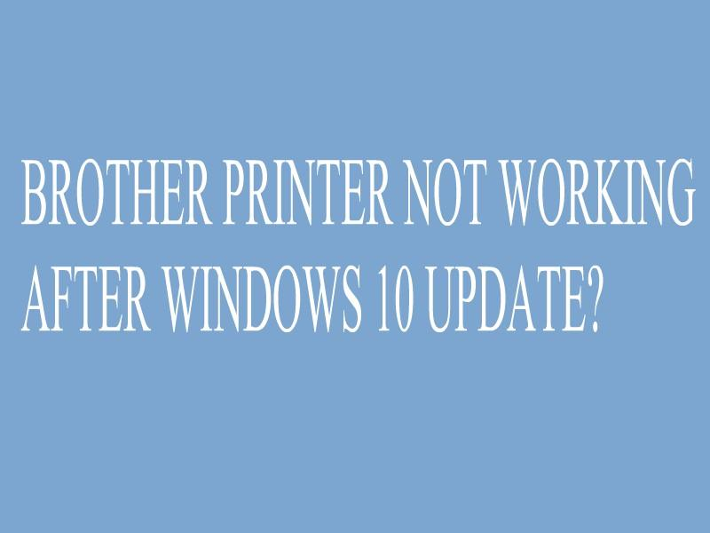 BROTHER PRINTER NOT WORKING AFTER WINDOWS 10 UPDATE?