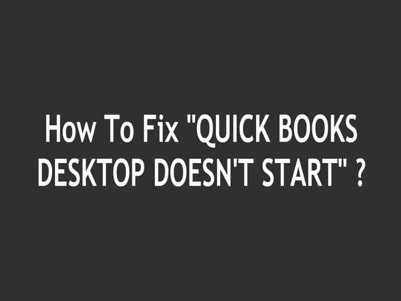 "How To Fix ""QUICK BOOKS DESKTOP DOESN'T START"" ?"